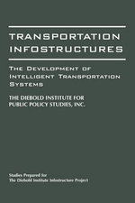 Transportation Infostructures : The Development of Intelligent Transportation Systems - Diebold Institute for Public Policy Studies