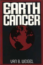 Earth Cancer : Ethics, Economics, and Biospheric Responsibility - Van B. Weigel