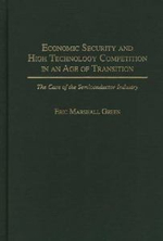 Economic Security and High Technology Competition in an Age of Transition : The Case of the Semiconductor Industry - Eric Marshall Green