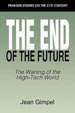 The End of the Future : The Waning of the High-Tech World - Jean Gimpel