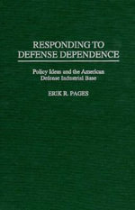 Responding to Defense Dependence : Policy Ideas and the American Defense Industrial Base - Erik R. Pages