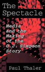 The Spectacle : Media and the Making of the O.J.Simpson Story - Paul Thaler