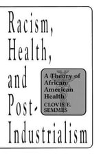 Racism, Health and Post-Industrialism : Theory of African-American Health - Clovis E. Semmes