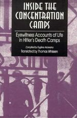 Inside the Concentration Camps : Eyewitness Accounts of Life in Hitler's Death Camps