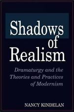 Shadows of Realism : Dramaturgy and the Theories and Practices of Modernism :  Dramaturgy and the Theories and Practices of Modernism - Nancy Kindelan