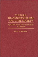 Culture, Transnationalism and Civil Society : Aga Khan Social Service Initiatives in Tanzania - Paul J. Kaiser