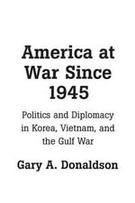 America at War Since 1945 : Politics and Diplomacy in Korea, Vietnam and the Gulf War - Gary A. Donaldson