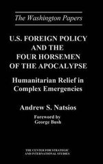 U.S.Foreign Policy and the Four Horsemen of the Apocalypse : Humanitarian Relief in Complex Emergencies - Andrew S. Natsios