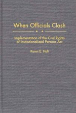 When Officials Clash : Implementation of the Civil Rights of Institutionalized Persons ACT :  Implementation of the Civil Rights of Institutionalized Persons ACT - Karen E. Holt