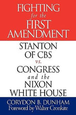 Fighting for the First Amendment : Stanton of CBS vs. Congress and the Nixon White House - Corydon B. Dunham