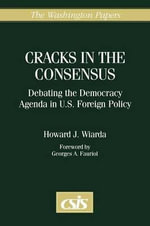 Cracks in the Consensus : Debating the Democracy Agenda in U.S. Foreign Policy - Howard J. Wiarda