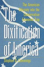 The Dixification of America : The American Odyssey into the Conservative Economic Trap :  The American Odyssey into the Conservative Economic Trap - Stephen D. Cummings