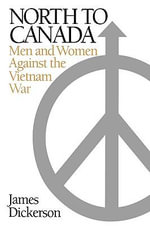 North to Canada : Men and Women against the Vietnam War - James Dickerson