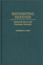 Distorting Defense : Network News and National Security :  Network News and National Security - Stephen P. Aubin