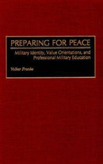 Preparing for Peace : Military Identity, Value Orientations, and Professional Military Education :  Military Identity, Value Orientations, and Professional Military Education - Volker C. Franke
