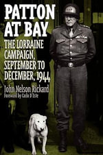 Patton at Bay : The Lorraine Campaign, September to December, 1944 - John Nelson Rickard