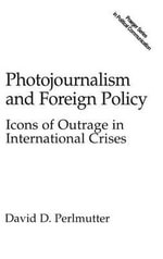 Photojournalism and Foreign Policy : Icons of Outrage in International Crises - David D. Perlmutter