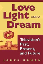 Love, Light and a Dream : Trends and Issues in American Television - James Roman