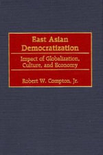 East Asian Democratization : Impact of Globalization, Culture, and Economy :  Impact of Globalization, Culture, and Economy - Robert W. Compton