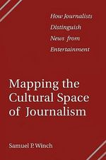 Mapping the Cultural Space of Journalism : How Journalists Distinguish News from Entertainment - Samuel P. Winch