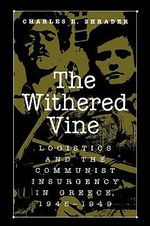 The Withered Vine : Logistics and the Communist Insurgency in Greece, 1945-1949 - Charles R. Shrader