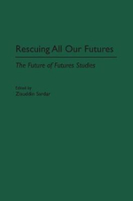 Rescuing All Our Futures : The Future of Futures Studies - Ziauddin Sardar