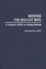 Behind the Ballot Box : A Citizen's Guide to Voting Systems :  A Citizen's Guide to Voting Systems - Douglas J. Amy