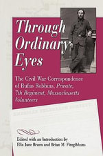 Through Ordinary Eyes : The Civil War Correspondence of Rufus Robbins, Private, 7th Regiment, Massachusetts Volunteers - Rufus Robbins