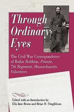 Through Ordinary Eyes : The Civil War Correspondence of Rufus Robbins, Private, 7th Regiment, Massachusetts Volunteers - Rufus Robbins