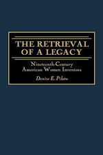 The Retrieval of a Legacy : Nineteenth-century American Women Inventors - Denise E. Pilato