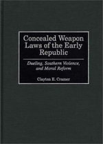Concealed Weapon Laws of the Early Republic : Dueling, Southern Violence and Moral Reform - Clayton E. Cramer