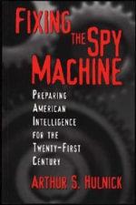 Fixing the Spy Machine : Preparing American Intelligence for the Twenty-first Century - Arthur S. Hulnick