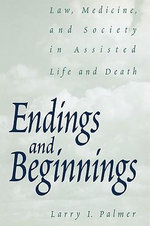 Endings and Beginnings : Law, Medicine, and Society in Assisted Life and Death :  Law, Medicine, and Society in Assisted Life and Death - Larry I. Palmer