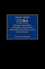 Music from Cuba : Mongo Santamaria, Chocolate Armenteros, and Other Stateside Cuban Musicians :  Mongo Santamaria, Chocolate Armenteros, and Other Stateside Cuban Musicians - Charley D. Gerard