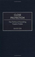 Close Protection : The Politics of Guarding Russia's Rulers :  The Politics of Guarding Russia's Rulers - David Cox