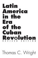 Latin America in the Era of the Cuban Revolution : Revised Edition :  Revised Edition - Thomas C. Wright