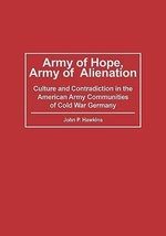 Army of Hope, Army of Alienation : Culture and Contradiction in the American Army Communities of Cold War Germany - John P. Hawkins