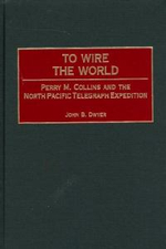 To Wire the World : Perry M. Collins and the North Pacific Telegraph Expedition :  Perry M. Collins and the North Pacific Telegraph Expedition - John B. Dwyer