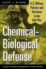 Chemical-Biological Defense : U.S. Military Policies and Decisions in the Gulf War :  U.S. Military Policies and Decisions in the Gulf War - Albert J. Mauroni