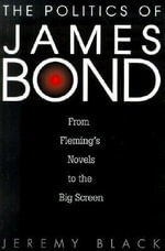 The Politics of James Bond : From Fleming's Novels to the Big Screen - Jeremy Black