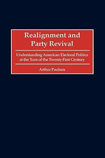 Realignment and Party Revival : Understanding American Electorial Politics at the Turn of the Twenty-first Century - Arthur Paulson