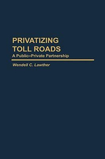 Privatizing Toll Roads Privatizing Toll Roads : A Public-Private Partnership a Public-Private Partnership :  A Public-Private Partnership a Public-Private Partnership - Wendell C. Lawther