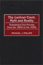The Lochner Court, Myth and Reality : Substantive Due Process from the 1890s to the 1930s - Michael J. Phillips