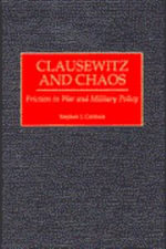 Clausewitz and Chaos : Friction in War and Military Policy - Stephen J. Cimbala