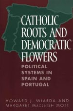 Catholic Roots and Democratic Flowers : Political Systems in Spain and Portugal - Howard J. Wiarda
