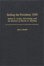 Selling the President, 1920 : Albert D.Lasker, Advertising and the Election of Warren G.Harding - John A. Morello