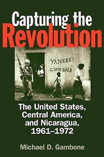 Capturing the Revolution : The United States, Central America and Nicaragua, 1961-1972 - Michael D. Gambone