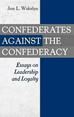 Confederates Against the Confederacy : Essays on Leadership and Loyalty :  Essays on Leadership and Loyalty - Jon L. Wakelyn