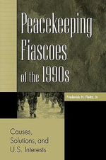 Peacekeeping Fiascoes of the 1990s : Causes, Solutions and U.S.Interests - Frederick H. Fleitz