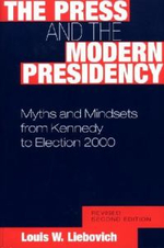 The Press and the Modern Presidency : Myths and Mindsets from Kennedy to Election 2000 - Louis W. Liebovich